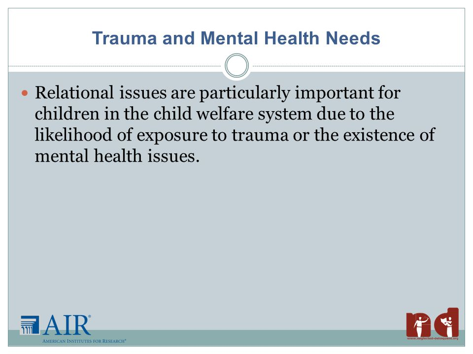 Trauma and Mental Health Needs Relational issues are particularly important for children in the child welfare system due to the likelihood of exposure to trauma or the existence of mental health issues.