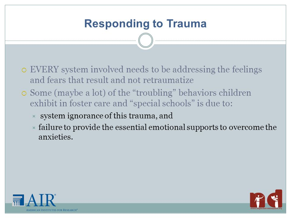 Responding to Trauma  EVERY system involved needs to be addressing the feelings and fears that result and not retraumatize  Some (maybe a lot) of the troubling behaviors children exhibit in foster care and special schools is due to:  system ignorance of this trauma, and  failure to provide the essential emotional supports to overcome the anxieties.