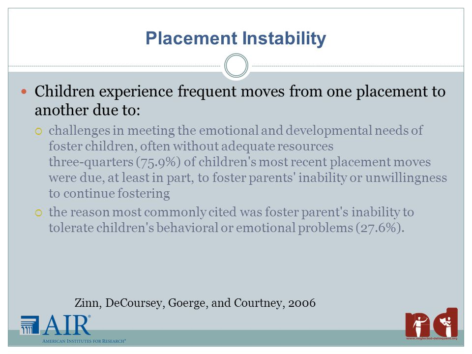 Placement Instability Children experience frequent moves from one placement to another due to:  challenges in meeting the emotional and developmental needs of foster children, often without adequate resources three-quarters (75.9%) of children s most recent placement moves were due, at least in part, to foster parents inability or unwillingness to continue fostering  the reason most commonly cited was foster parent s inability to tolerate children s behavioral or emotional problems (27.6%).