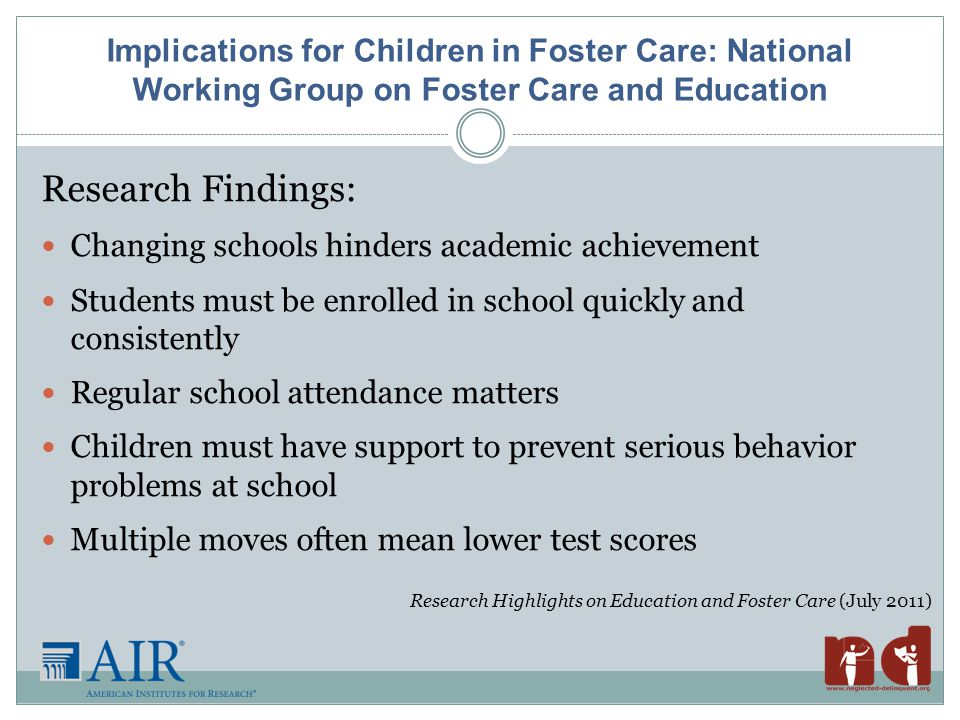 Implications for Children in Foster Care: National Working Group on Foster Care and Education Research Findings: Changing schools hinders academic achievement Students must be enrolled in school quickly and consistently Regular school attendance matters Children must have support to prevent serious behavior problems at school Multiple moves often mean lower test scores Research Highlights on Education and Foster Care (July 2011)