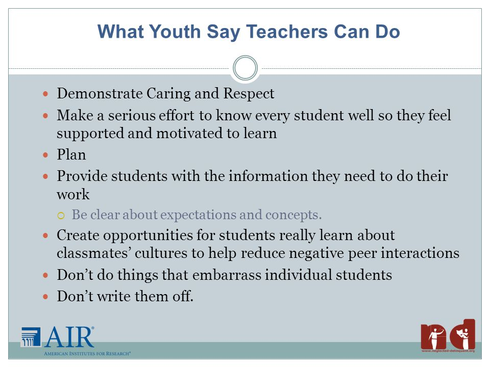 What Youth Say Teachers Can Do Demonstrate Caring and Respect Make a serious effort to know every student well so they feel supported and motivated to learn Plan Provide students with the information they need to do their work  Be clear about expectations and concepts.