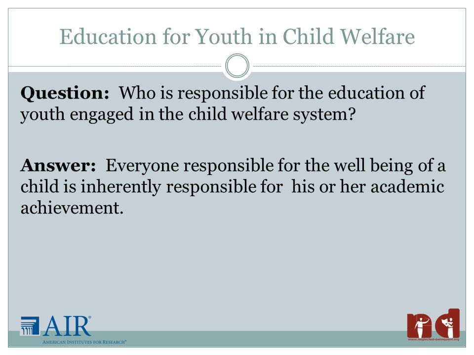 Education for Youth in Child Welfare Question: Who is responsible for the education of youth engaged in the child welfare system.