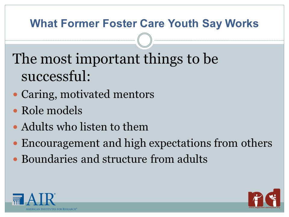 What Former Foster Care Youth Say Works The most important things to be successful: Caring, motivated mentors Role models Adults who listen to them Encouragement and high expectations from others Boundaries and structure from adults