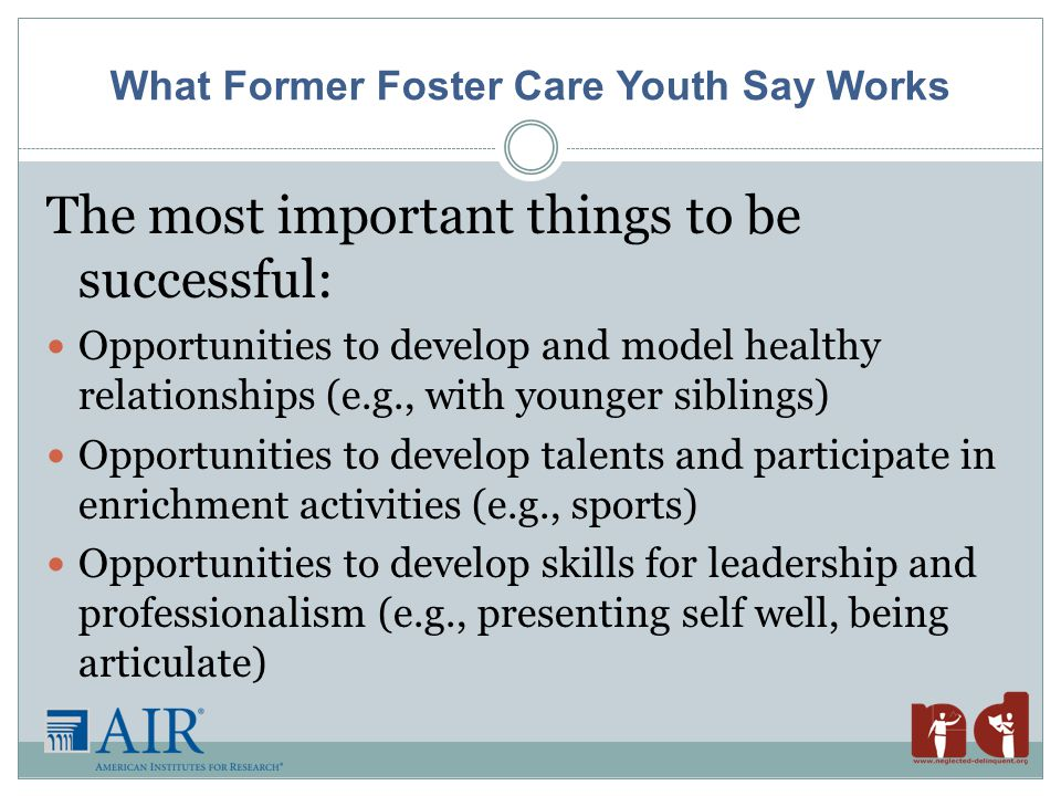 What Former Foster Care Youth Say Works The most important things to be successful: Opportunities to develop and model healthy relationships (e.g., with younger siblings) Opportunities to develop talents and participate in enrichment activities (e.g., sports) Opportunities to develop skills for leadership and professionalism (e.g., presenting self well, being articulate)