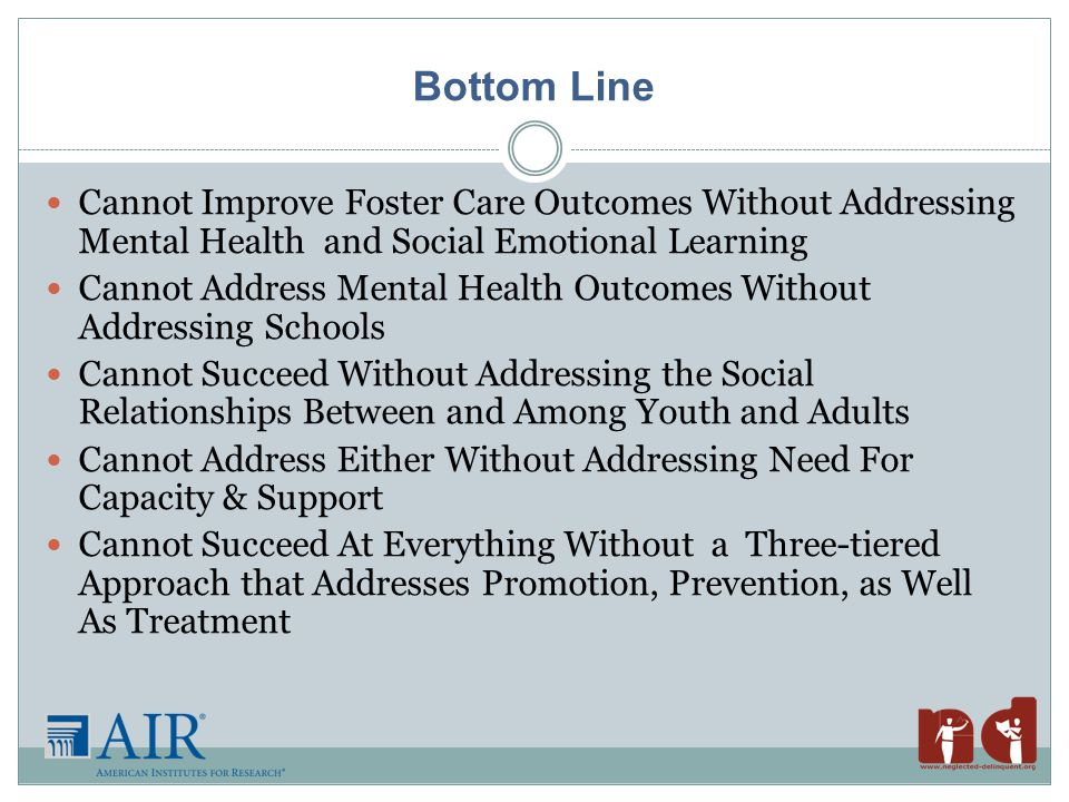 Bottom Line Cannot Improve Foster Care Outcomes Without Addressing Mental Health and Social Emotional Learning Cannot Address Mental Health Outcomes Without Addressing Schools Cannot Succeed Without Addressing the Social Relationships Between and Among Youth and Adults Cannot Address Either Without Addressing Need For Capacity & Support Cannot Succeed At Everything Without a Three-tiered Approach that Addresses Promotion, Prevention, as Well As Treatment