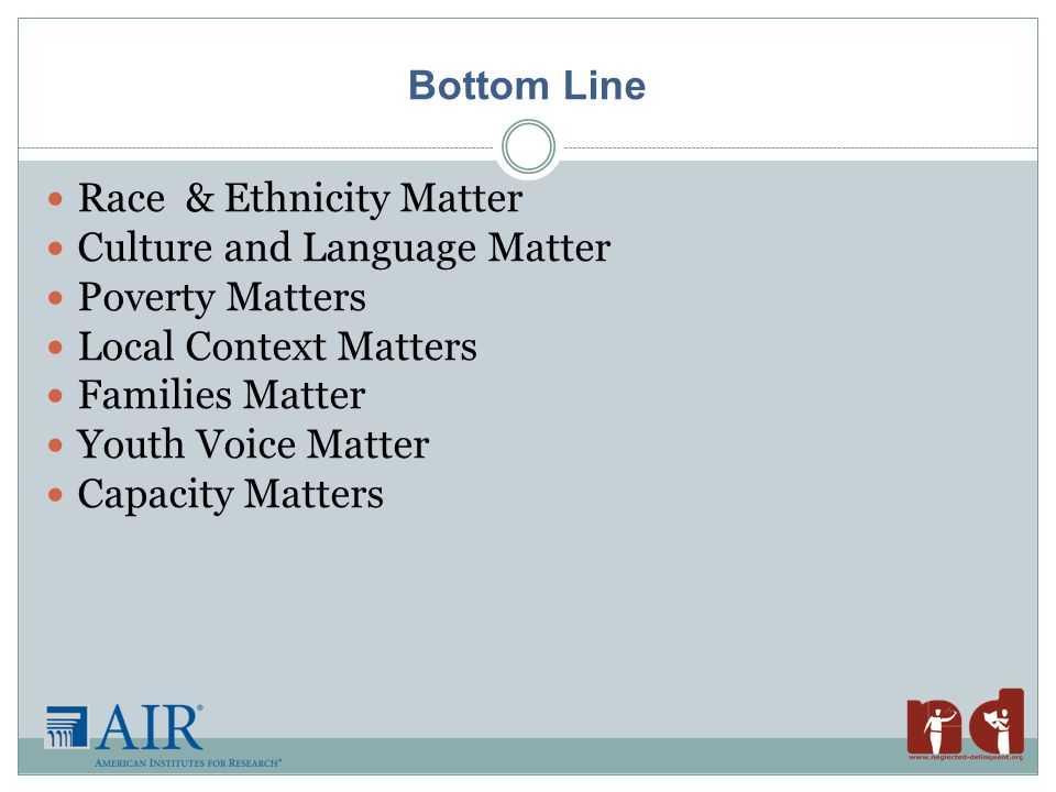 Bottom Line Race & Ethnicity Matter Culture and Language Matter Poverty Matters Local Context Matters Families Matter Youth Voice Matter Capacity Matters