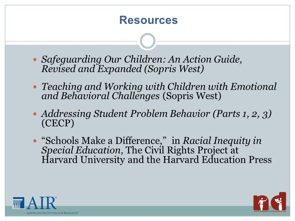 Safeguarding Our Children: An Action Guide, Revised and Expanded (Sopris West) Teaching and Working with Children with Emotional and Behavioral Challenges (Sopris West) Addressing Student Problem Behavior (Parts 1, 2, 3) (CECP) Schools Make a Difference, in Racial Inequity in Special Education, The Civil Rights Project at Harvard University and the Harvard Education Press Resources
