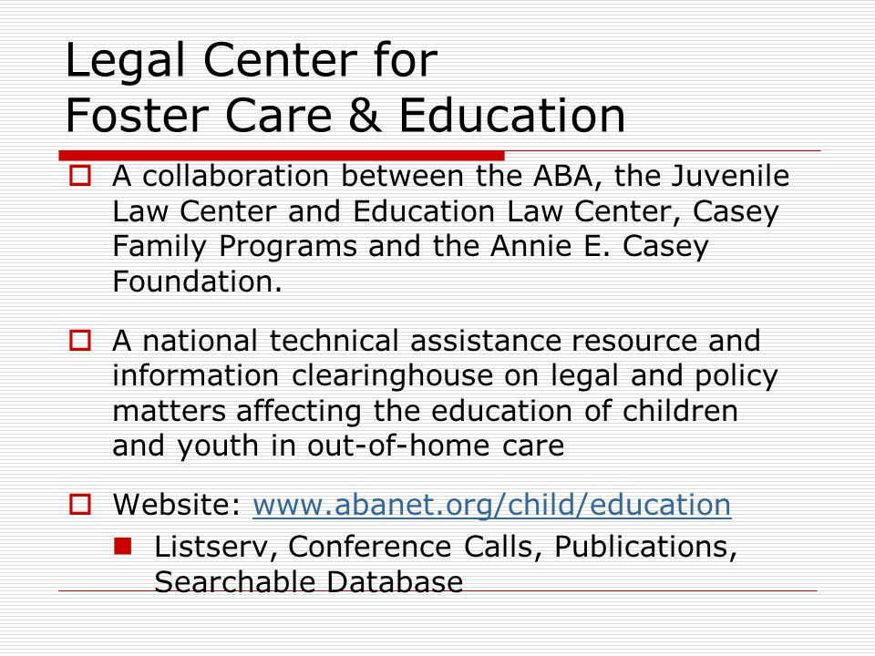 Legal Center for Foster Care & Education  A collaboration between the ABA, the Juvenile Law Center and Education Law Center, Casey Family Programs and the Annie E.