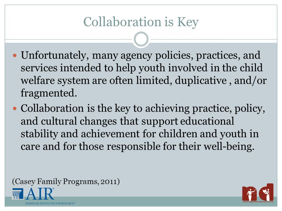 Strategies: Program Evaluation  Measuring what matters – student performance  Observing and listening to our students  Creating accountability  Foster care, group home, juvenile justice  Engaging state department of education in supporting programs and holding them accountable Source: Leone, Peter and Lois Weinberg (2010).