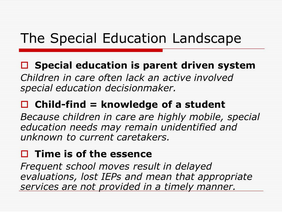 The Special Education Landscape  Special education is parent driven system Children in care often lack an active involved special education decisionmaker.