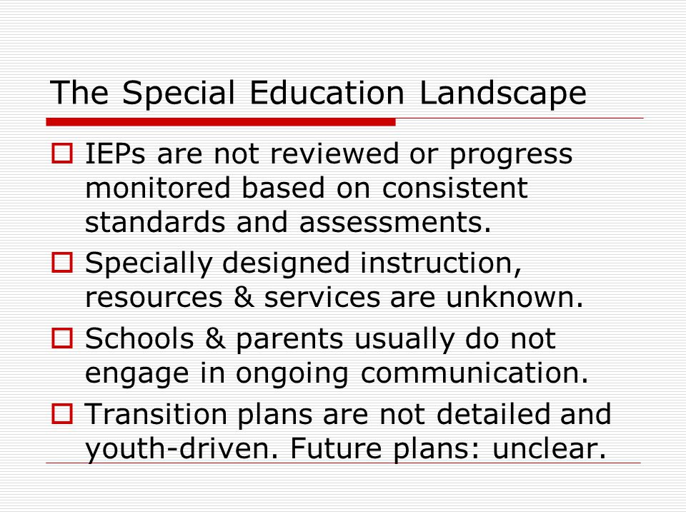 The Special Education Landscape  IEPs are not reviewed or progress monitored based on consistent standards and assessments.