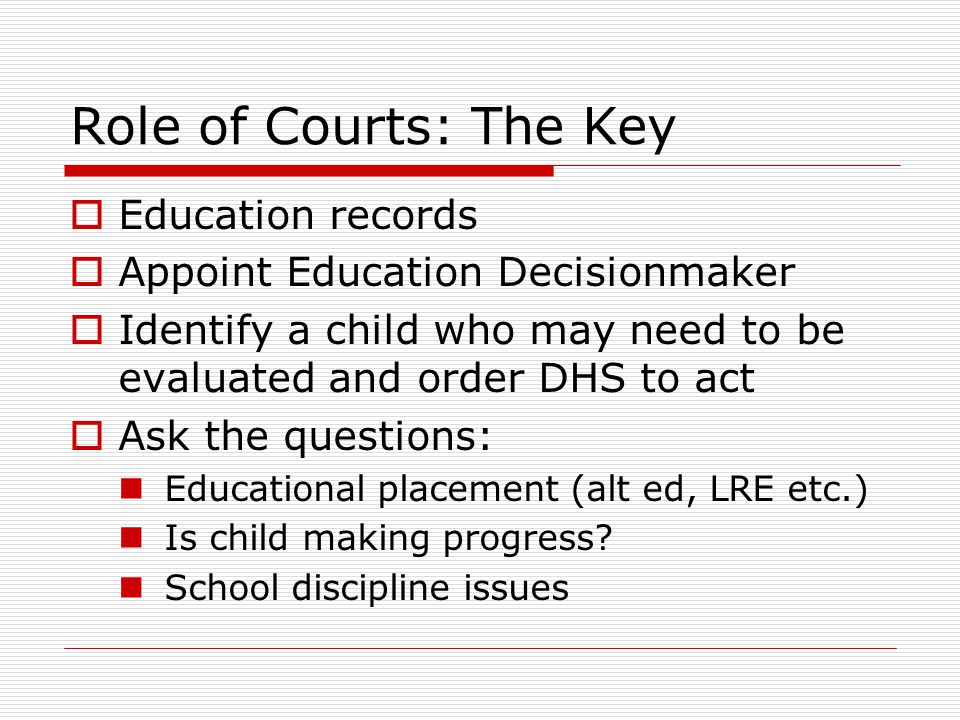 Role of Courts: The Key  Education records  Appoint Education Decisionmaker  Identify a child who may need to be evaluated and order DHS to act  Ask the questions: Educational placement (alt ed, LRE etc.) Is child making progress.
