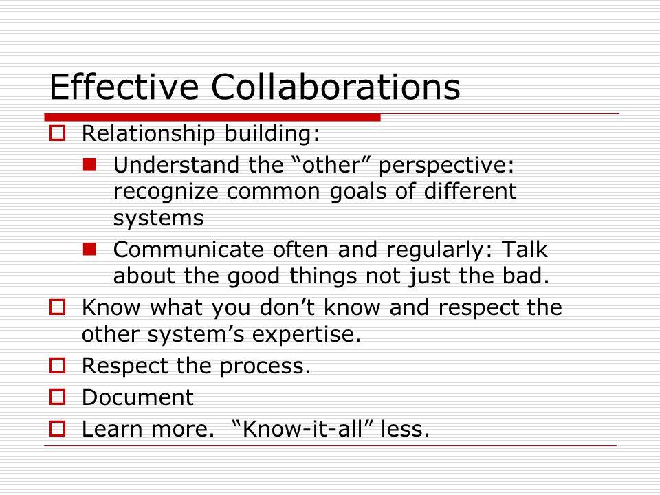 Effective Collaborations  Relationship building: Understand the other perspective: recognize common goals of different systems Communicate often and regularly: Talk about the good things not just the bad.