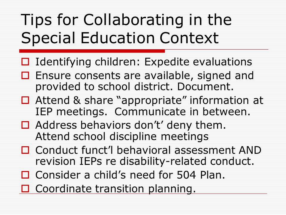 Tips for Collaborating in the Special Education Context  Identifying children: Expedite evaluations  Ensure consents are available, signed and provided to school district.