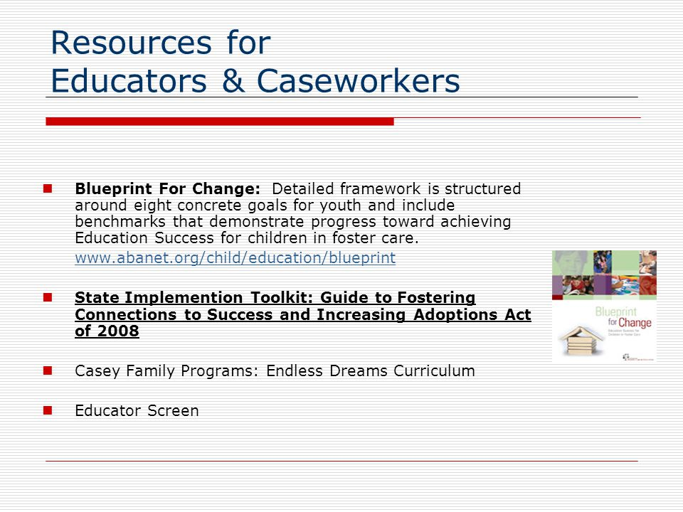 Resources for Educators & Caseworkers Blueprint For Change: Detailed framework is structured around eight concrete goals for youth and include benchmarks that demonstrate progress toward achieving Education Success for children in foster care.