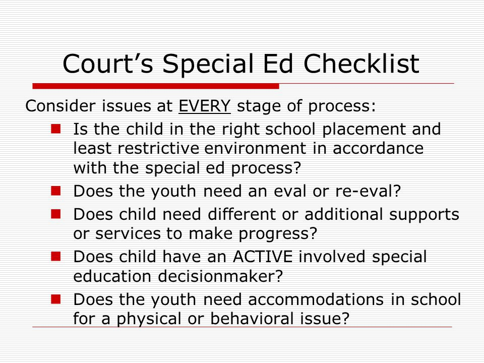 Court's Special Ed Checklist Consider issues at EVERY stage of process: Is the child in the right school placement and least restrictive environment in accordance with the special ed process.