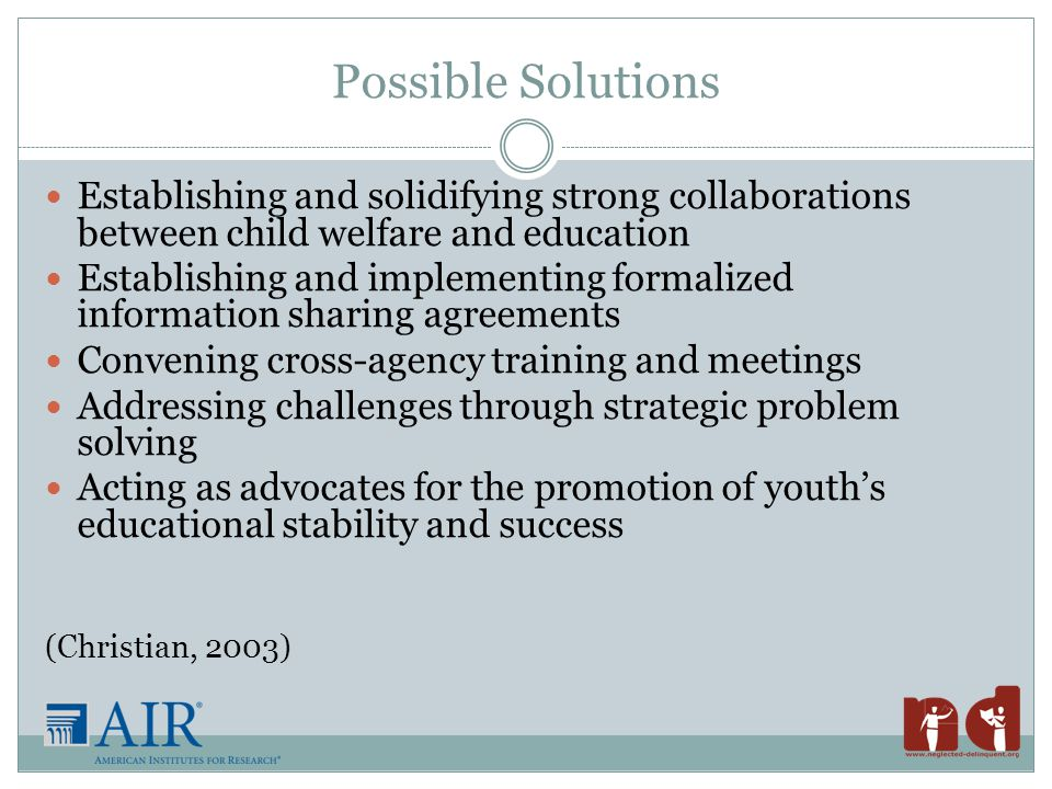 Possible Solutions Establishing and solidifying strong collaborations between child welfare and education Establishing and implementing formalized information sharing agreements Convening cross-agency training and meetings Addressing challenges through strategic problem solving Acting as advocates for the promotion of youth's educational stability and success (Christian, 2003)