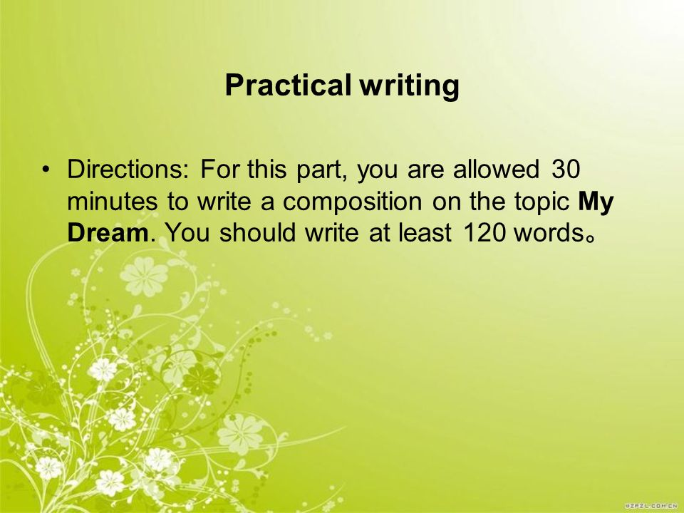 Practical writing Directions: For this part, you are allowed 30 minutes to write a composition on the topic My Dream.