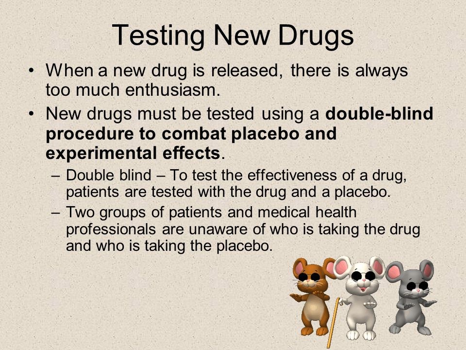 Testing New Drugs When a new drug is released, there is always too much enthusiasm. New drugs must be tested using a double-blind procedure to combat