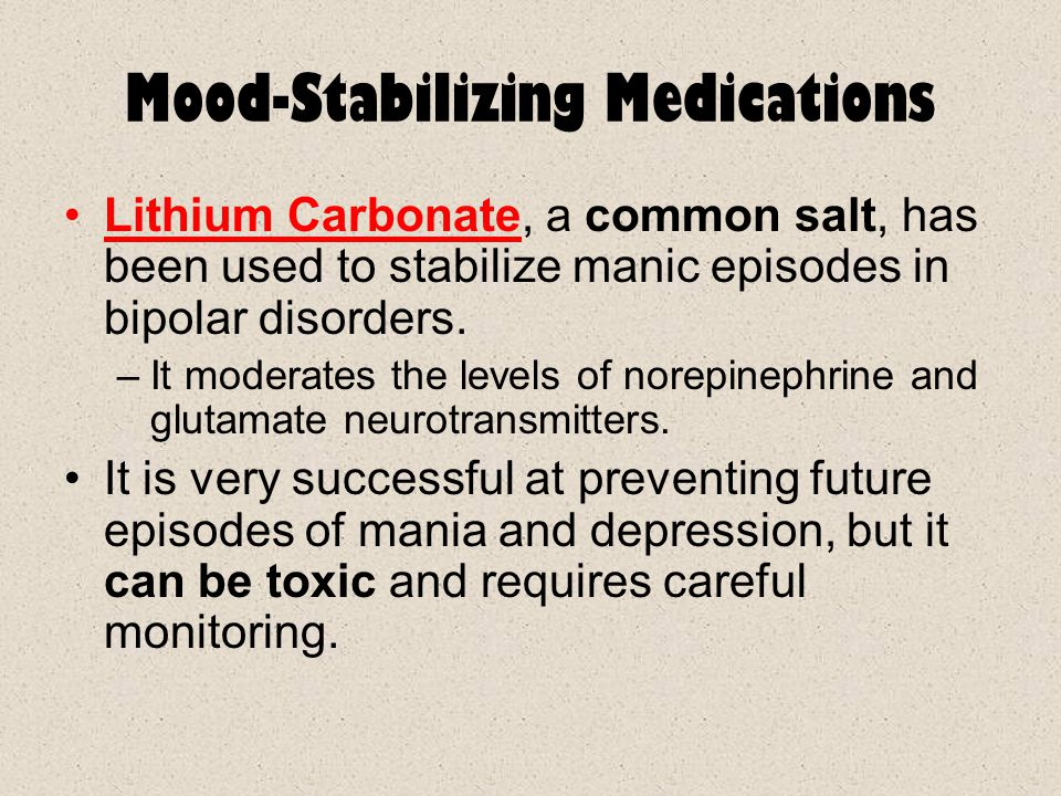 Mood-Stabilizing Medications Lithium Carbonate, a common salt, has been used to stabilize manic episodes in bipolar disorders. –It moderates the level