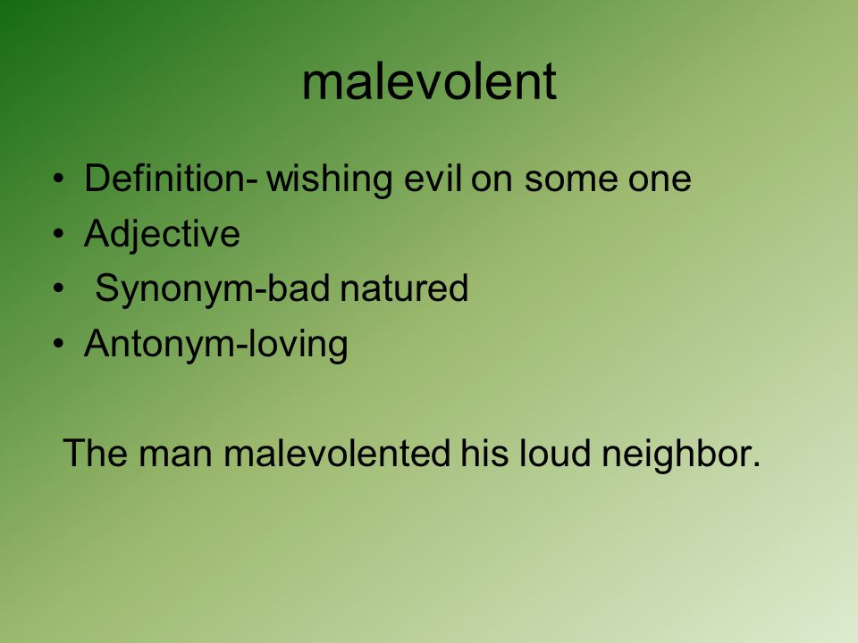 malevolent Definition- wishing evil on some one Adjective Synonym-bad natured Antonym-loving The man malevolented his loud neighbor.
