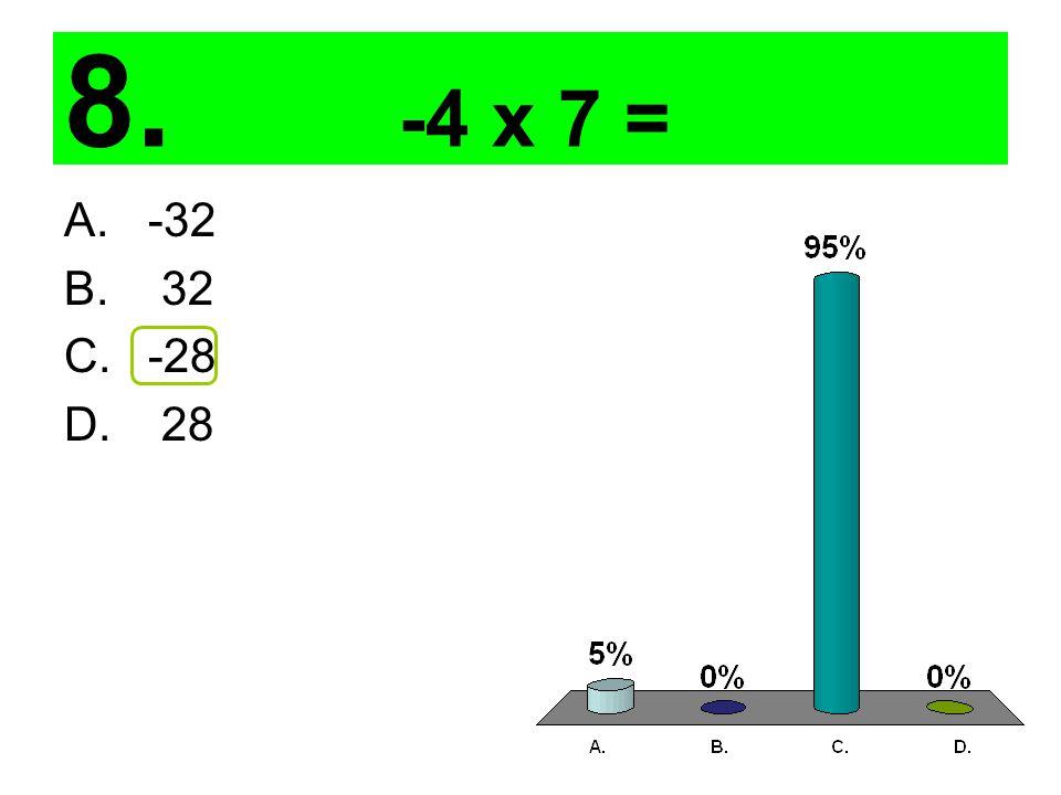 8. -4 x 7 = A. -32 B. 32 C. -28 D. 28