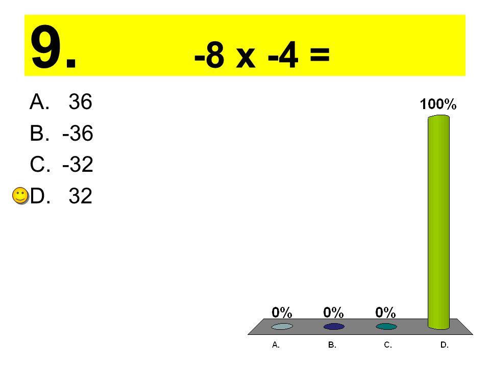 9. -8 x -4 = A. 36 B.-36 C.-32 D. 32