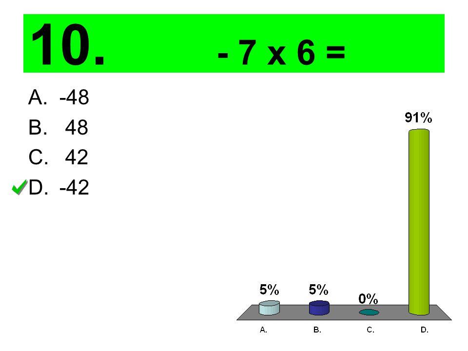 10. - 7 x 6 = A.-48 B. 48 C. 42 D.-42