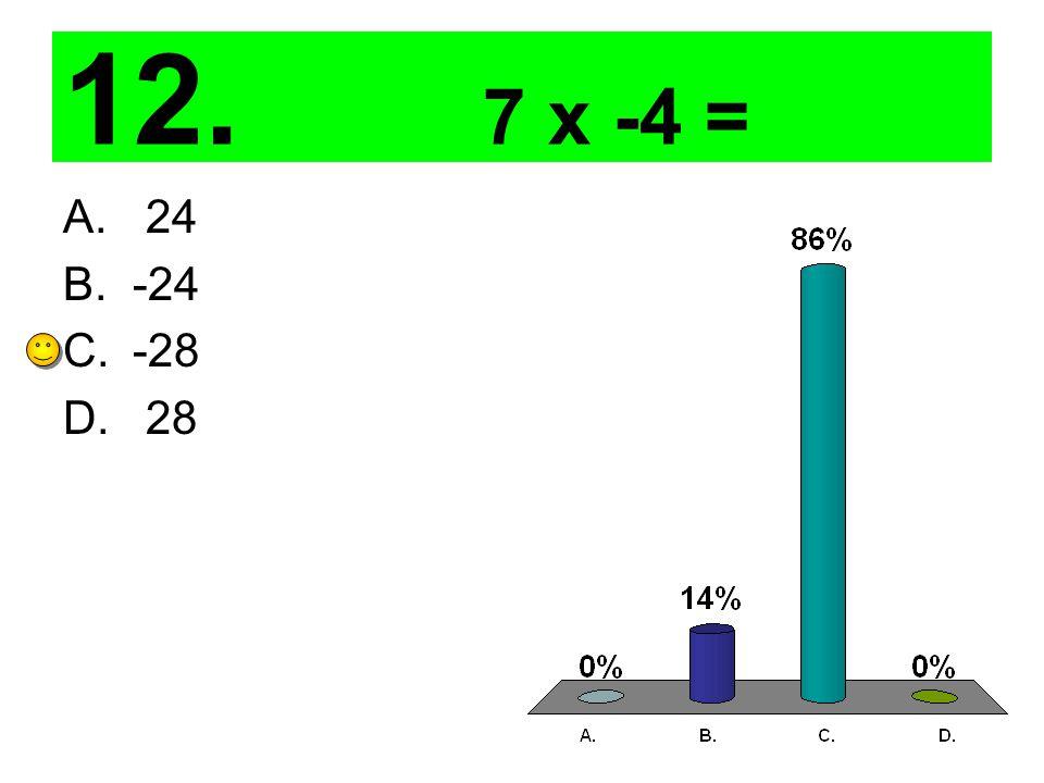 12. 7 x -4 = A. 24 B.-24 C.-28 D. 28