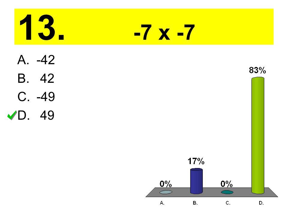 13. -7 x -7 A.-42 B. 42 C.-49 D. 49