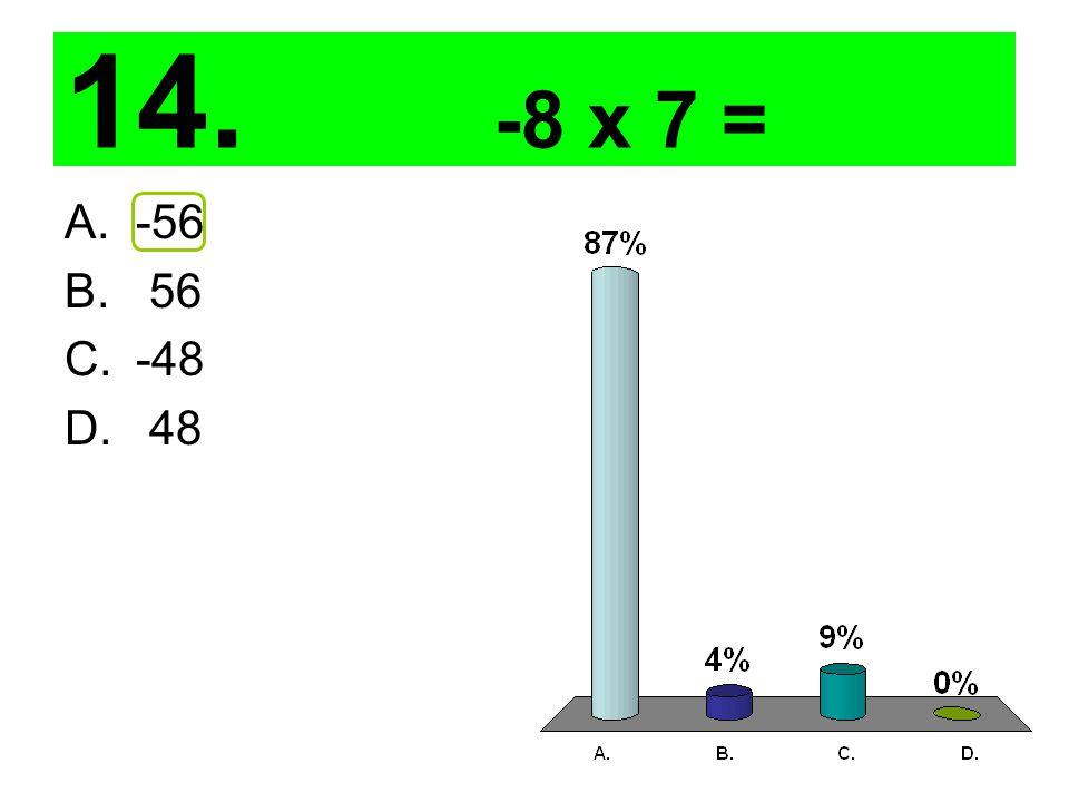 14. -8 x 7 = A.-56 B. 56 C.-48 D. 48