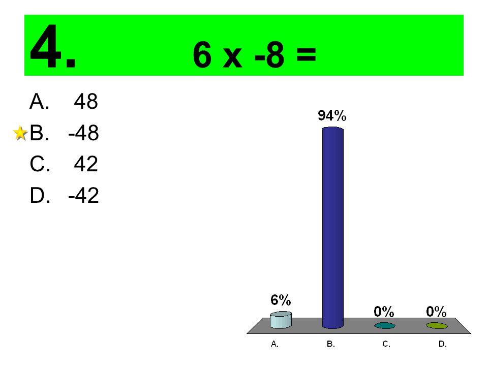 4. 6 x -8 = A. 48 B. -48 C. 42 D. -42