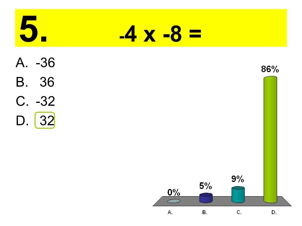 5. - 4 x -8 = A.-36 B. 36 C.-32 D. 32