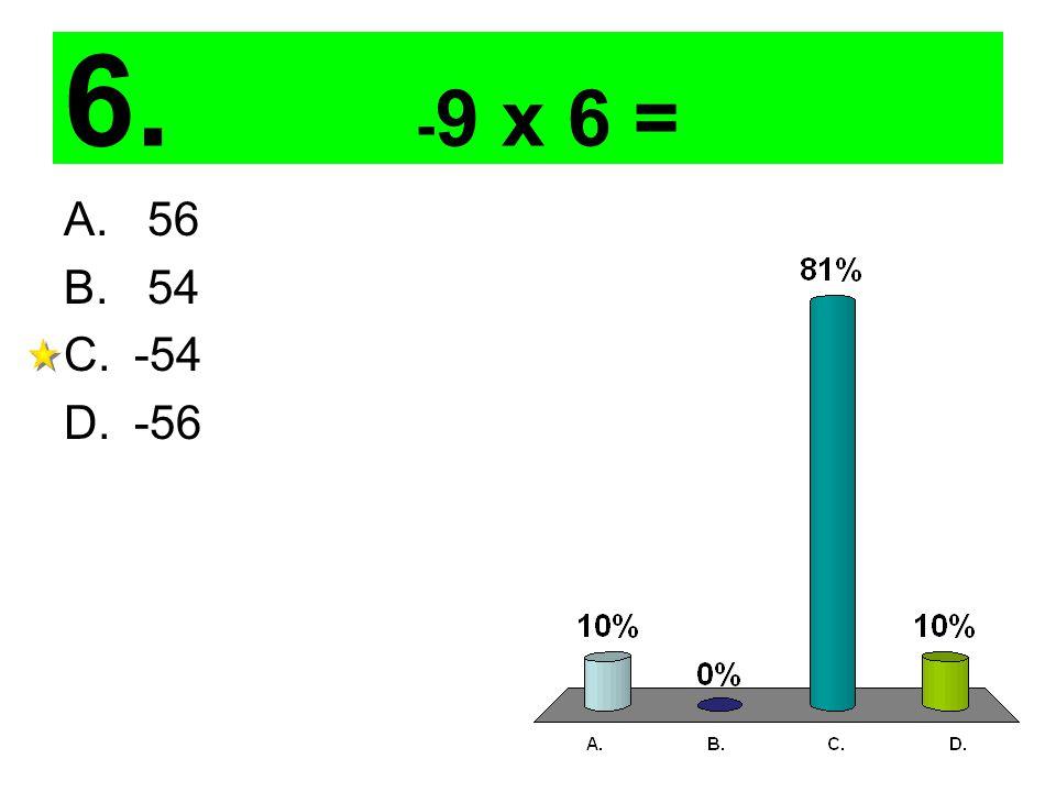 6. - 9 x 6 = A. 56 B. 54 C.-54 D.-56