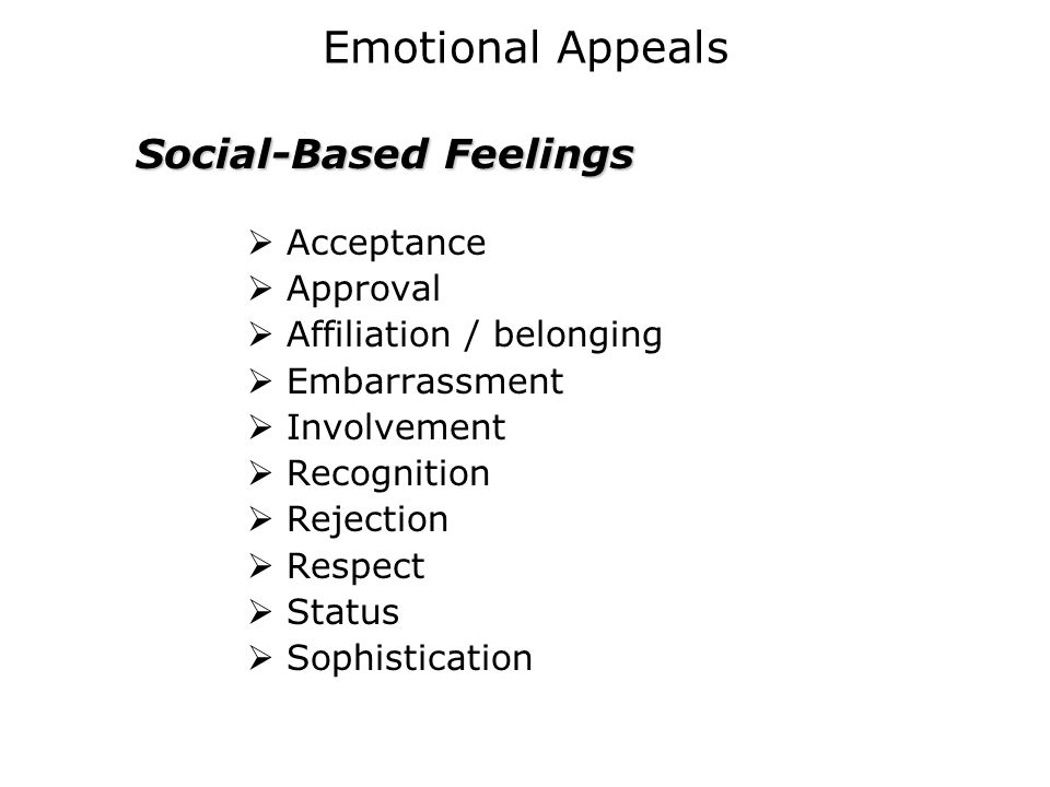 Emotional Appeals  Acceptance  Approval  Affiliation / belonging  Embarrassment  Involvement  Recognition  Rejection  Respect  Status  Sophi
