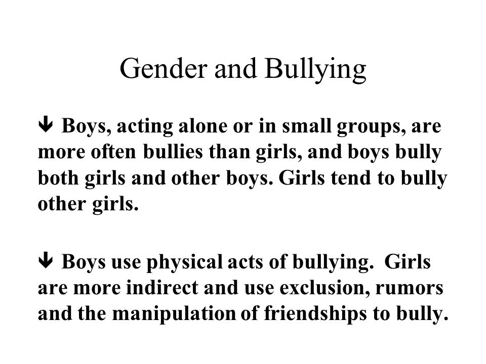 Gender and Bullying ê Boys, acting alone or in small groups, are more often bullies than girls, and boys bully both girls and other boys.