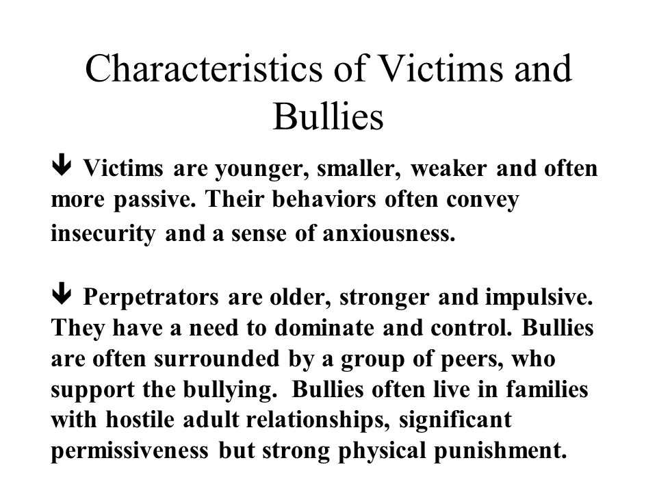 Characteristics of Victims and Bullies ê Victims are younger, smaller, weaker and often more passive.