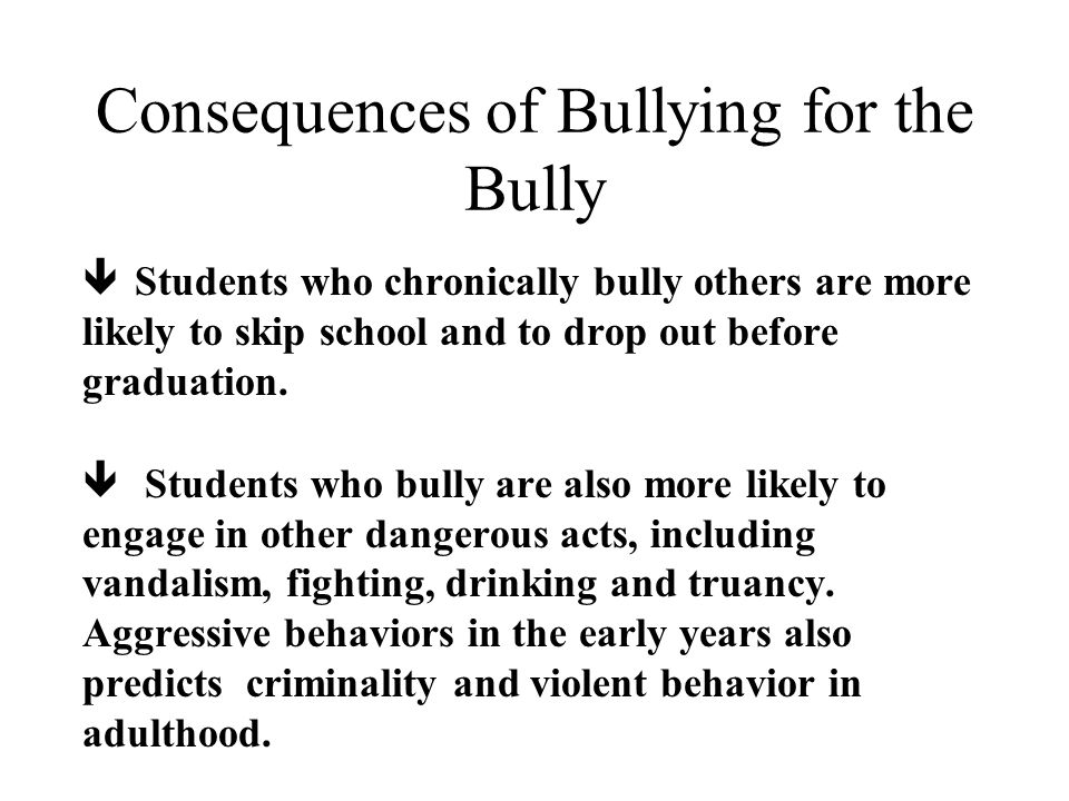 Consequences of Bullying for the Bully ê Students who chronically bully others are more likely to skip school and to drop out before graduation.
