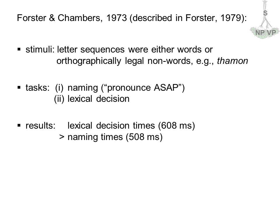 S NPVP Forster & Chambers, 1973 (described in Forster, 1979):  stimuli: letter sequences were either words or orthographically legal non-words, e.g., thamon  tasks: (i)naming ( pronounce ASAP ) (ii)lexical decision  results: lexical decision times (608 ms) >naming times (508 ms)