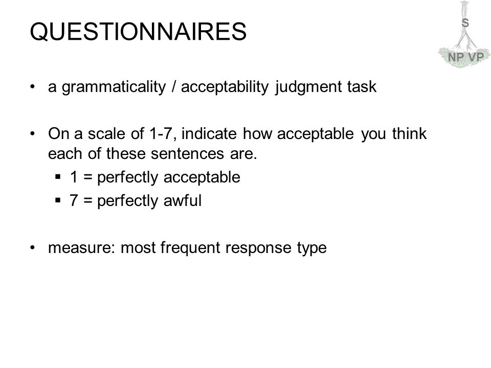 S NPVP QUESTIONNAIRES a grammaticality / acceptability judgment task On a scale of 1-7, indicate how acceptable you think each of these sentences are.