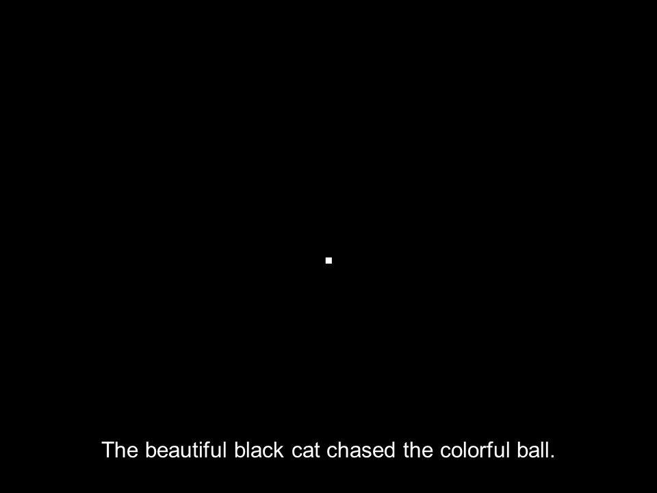  Thebeautifulblackcatchasedthecolorfulball. The beautiful black cat chased the colorful ball.