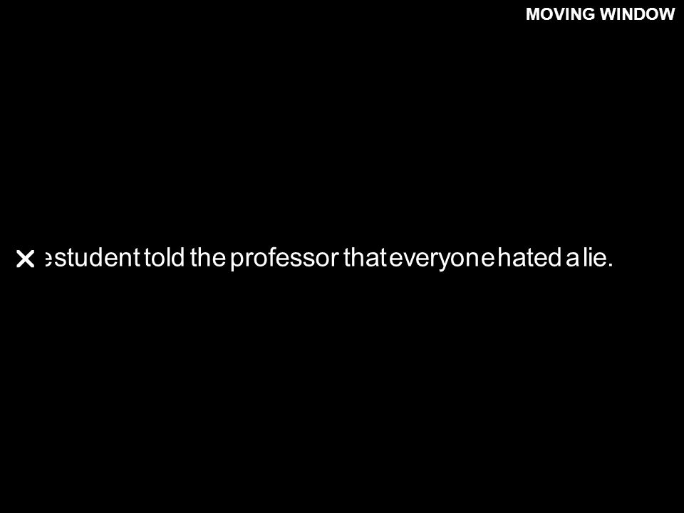 Thestudenttoldtheprofessorthateveryonehatedalie. MOVING WINDOW 