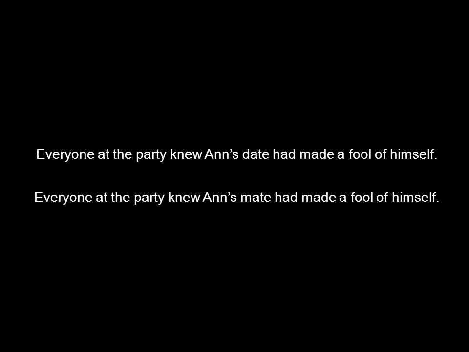  Everyone at the party knew Ann's date had made a fool of himself.