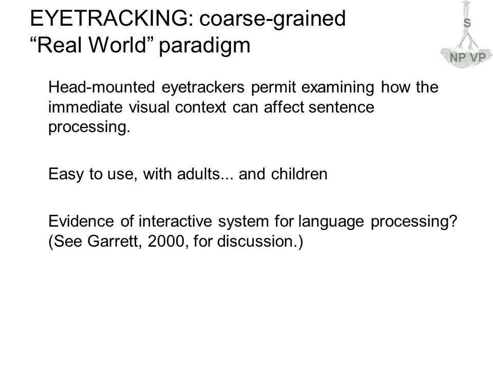 S NPVP EYETRACKING: coarse-grained Real World paradigm Head-mounted eyetrackers permit examining how the immediate visual context can affect sentence processing.