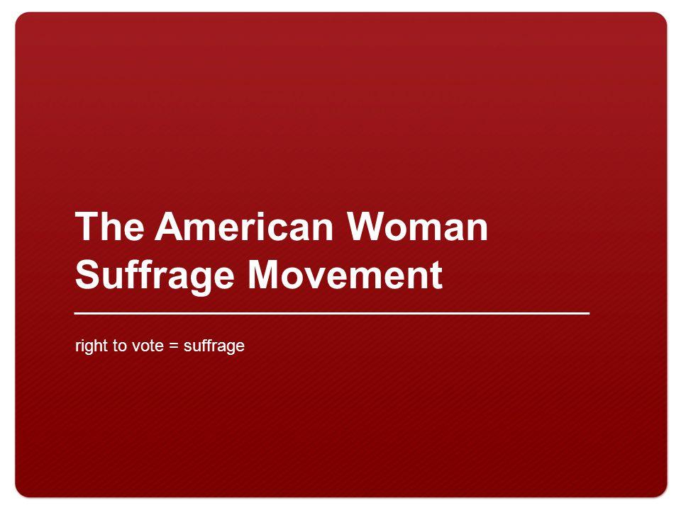 The American Woman Suffrage Movement right to vote = suffrage