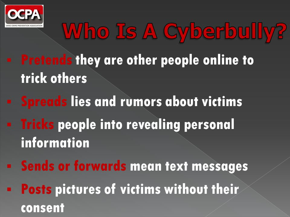  Pretends they are other people online to trick others  Spreads lies and rumors about victims  Tricks people into revealing personal information  Sends or forwards mean text messages  Posts pictures of victims without their consent