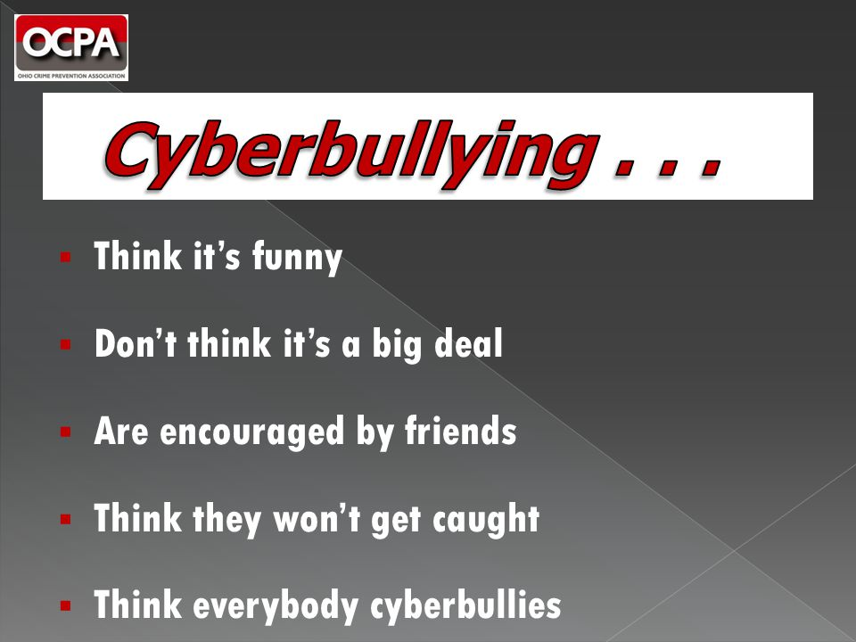  Think it's funny  Don't think it's a big deal  Are encouraged by friends  Think they won't get caught  Think everybody cyberbullies