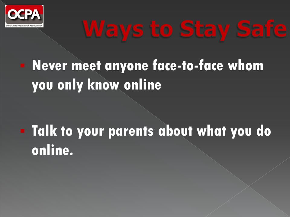  Never meet anyone face-to-face whom you only know online  Talk to your parents about what you do online.
