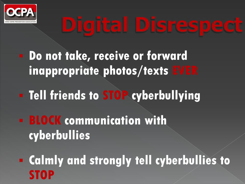  Do not take, receive or forward inappropriate photos/texts EVER  Tell friends to STOP cyberbullying  BLOCK communication with cyberbullies  Calmly and strongly tell cyberbullies to STOP
