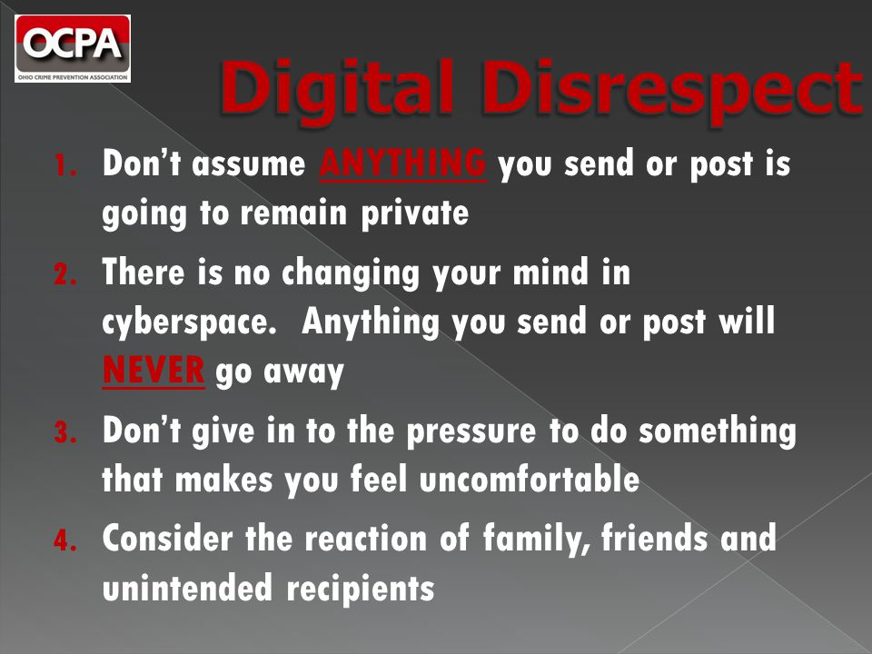 1. Don't assume ANYTHING you send or post is going to remain private 2. There is no changing your mind in cyberspace. Anything you send or post will N
